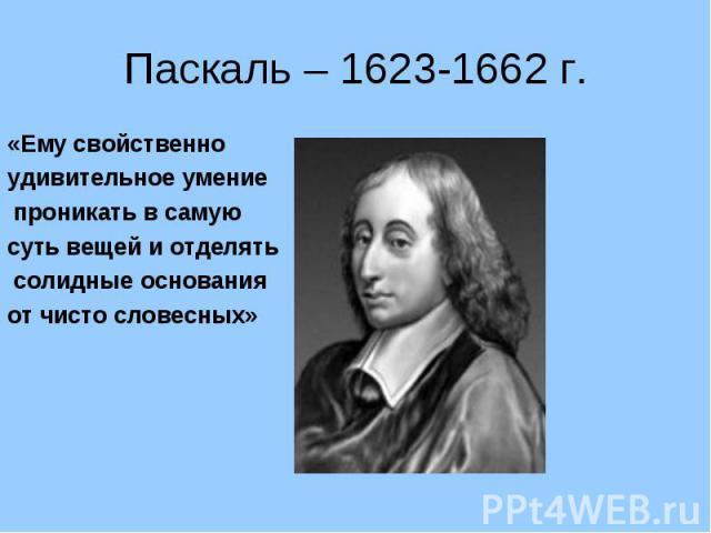 Паскаль – 1623-1662 г.«Ему свойственно удивительное умение проникать в самую суть вещей и отделять солидные основания от чисто словесных»