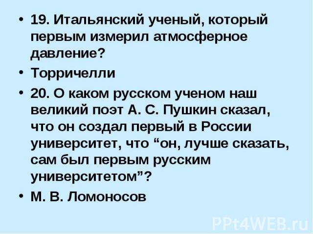 """19. Итальянский ученый, который первым измерил атмосферное давление? Торричелли 20. О каком русском ученом наш великий поэт А. С. Пушкин сказал, что он создал первый в России университет, что """"он, лучше сказать, сам был первым русским университетом""""…"""