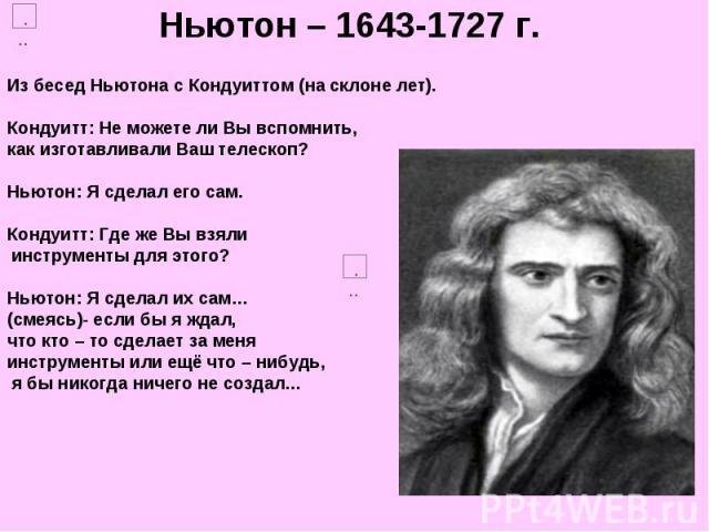 Ньютон – 1643-1727 г.Из бесед Ньютона с Кондуиттом (на склоне лет). Кондуитт: Не можете ли Вы вспомнить, как изготавливали Ваш телескоп? Ньютон: Я сделал его сам. Кондуитт: Где же Вы взяли инструменты для этого? Ньютон: Я сделал их сам… (смеясь)- ес…