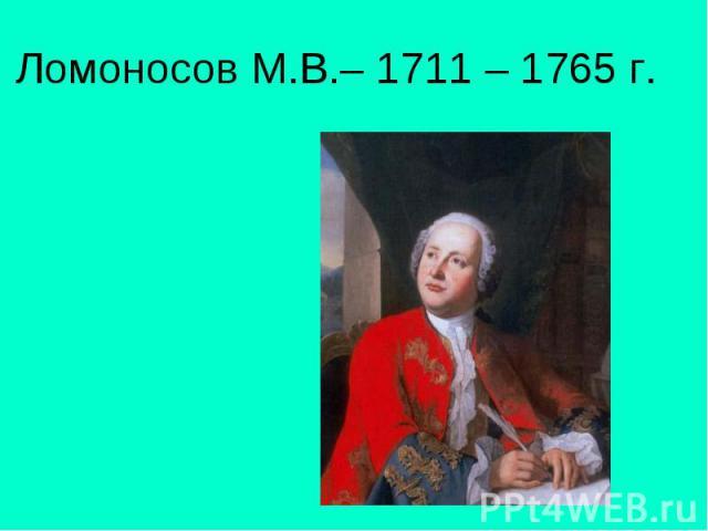 Ломоносов М.В.– 1711 – 1765 г.
