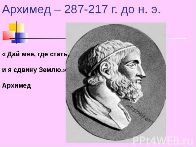 Архимед – 287-217 г. до н. э. « Дай мне, где стать, и я сдвину Землю.» Архимед