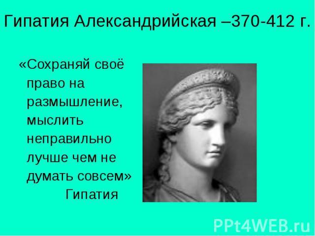 Гипатия Александрийская –370-412 г. «Сохраняй своё право на размышление, мыслить неправильно лучше чем не думать совсем» Гипатия