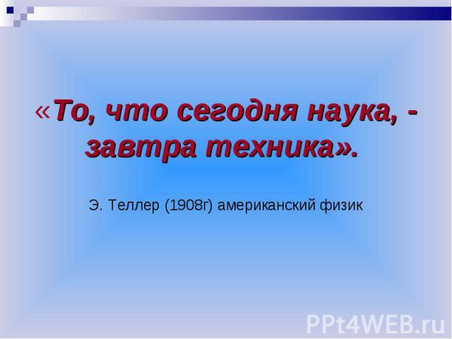 «То, что сегодня наука, - завтра техника». Э. Теллер (1908г) американский физик