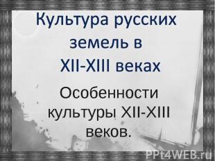 Культура русских земель в XII-XIII веках Особенности культуры XII-XIII веков.
