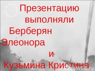 Презентацию выполняли Берберян Элеонора и Кузьмина Кристина