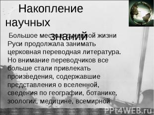 Накопление научных знаний Большое место в духовной жизни Руси продолжала занимат