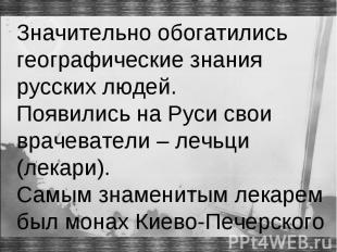Значительно обогатились географические знания русских людей. Появились на Руси с