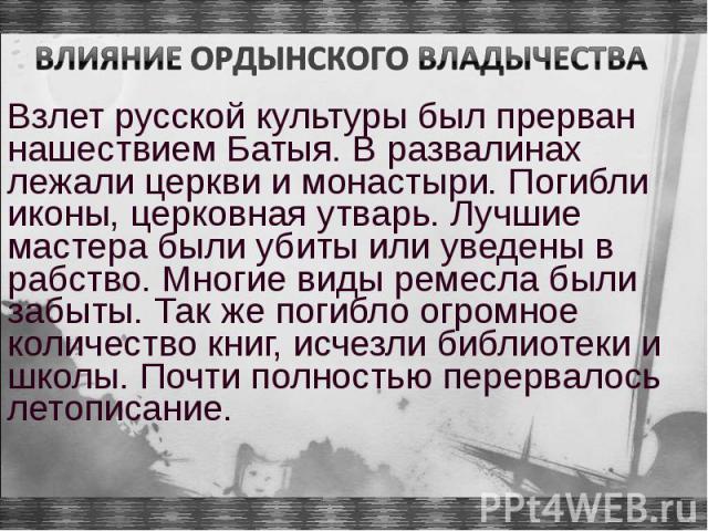 Взлет русской культуры был прерван нашествием Батыя. В развалинах лежали церкви и монастыри. Погибли иконы, церковная утварь. Лучшие мастера были убиты или уведены в рабство. Многие виды ремесла были забыты. Так же погибло огромное количество книг, …