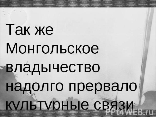 Так же Монгольское владычество надолго прервало культурные связи Руси с Европой