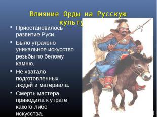 Влияние Орды на Русскую культуру. Приостановилось развитие Руси. Было утрачено у