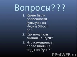 Вопросы??? Какие были особенности культуры на Руси в XII-XIII вв.? Как получали