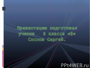 Презентацию подготовил ученик 6 класса «Б» Соснов Сергей.