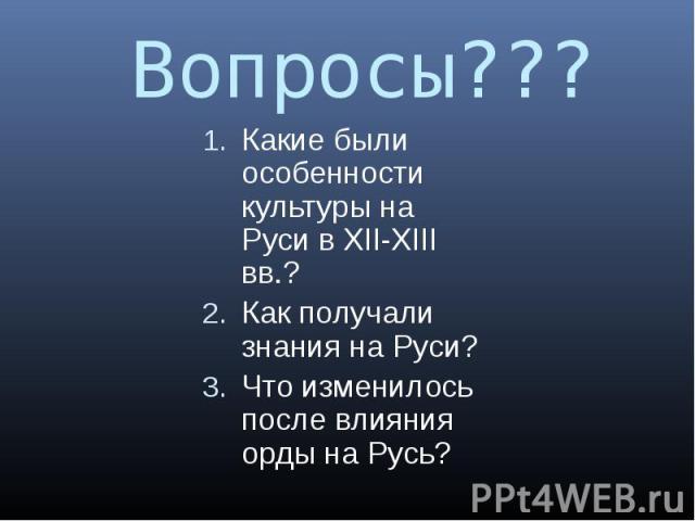 Вопросы??? Какие были особенности культуры на Руси в XII-XIII вв.? Как получали знания на Руси? Что изменилось после влияния орды на Русь?
