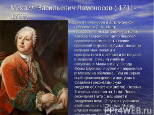 Михаил Васильевич Ломоносов ( 1711-1765) Родился Ломоносов в Астраханской губерн