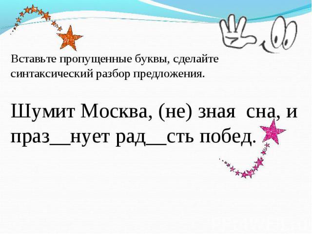 Вставьте пропущенные буквы, сделайте синтаксический разбор предложения. Шумит Москва, (не) зная сна, и праз__нует рад__сть побед.