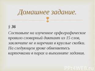 Домашнее задание.§ 36 Составьте на изученное орфографическое правило словарный д