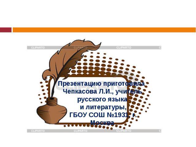 Презентацию приготовила Чепкасова Л.И., учитель русского языка и литературы, ГБОУ СОШ №1931, г. Москва