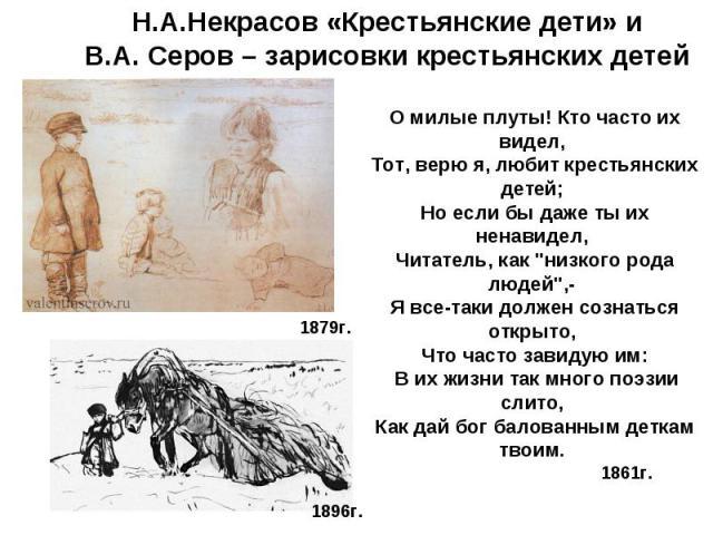 Н.А.Некрасов «Крестьянские дети» и В.А. Серов – зарисовки крестьянских детей О милые плуты! Кто часто их видел, Тот, верю я, любит крестьянских детей; Но если бы даже ты их ненавидел, Читатель, как