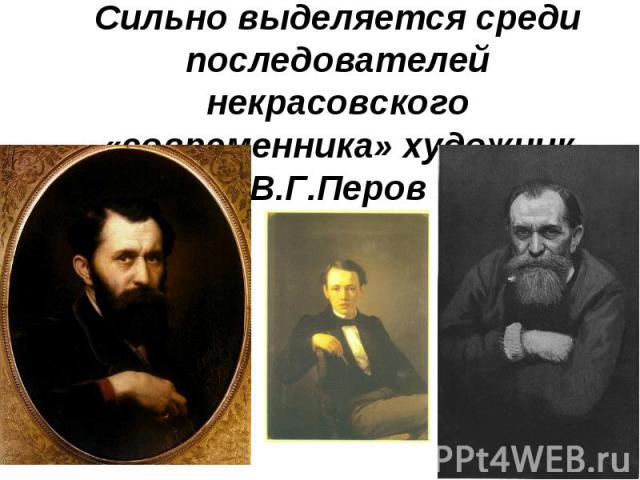 Сильно выделяется среди последователей некрасовского «современника» художник В.Г.Перов