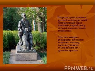 Некрасов сумел создать в русской литературе такой замечательный образ женщины, в