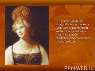 Русская женщина всегда была для автора главной носительницей жизни, выражением е