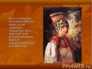 Но в то же время поэт преклоняется перед силой характера, твердостью духа, красо
