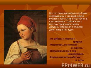 Все его стихи проникнуты глубоким состраданием к женской судьбе вообще и крестья