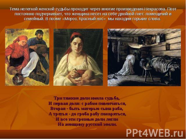 Тема нелегкой женской судьбы проходит через многие произведения Некрасова. Поэт постоянно подчеркивает, что женщина несет на себе двойной гнет: помещичий и семейный. В поэме «Мороз, Красный нос» мы находим горькие слова. Три тяжкие доли имела судьба…