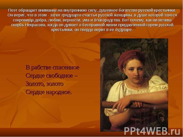 Поэт обращает внимание на внутреннюю силу, душевное богатство русской крестьянки. Он верит, что в этом - залог грядущего счастья русской женщины, в душе которой таятся сокровища добра, любви, верности, ума и благородства. Вот почему, как ни велика с…