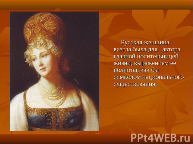 Русская женщина всегда была для автора главной носительницей жизни, выражением ее полноты, как бы символом национального существования.