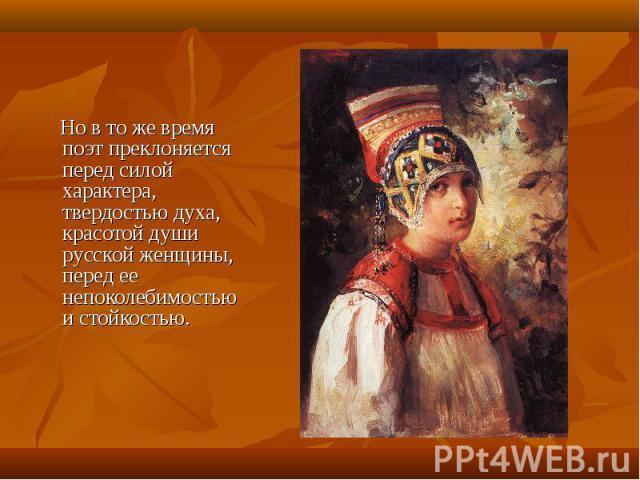 Но в то же время поэт преклоняется перед силой характера, твердостью духа, красотой души русской женщины, перед ее непоколебимостью и стойкостью.
