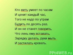 Кто жить умеет по часам И ценит каждый час, Того не надо по утрам Будить по деся