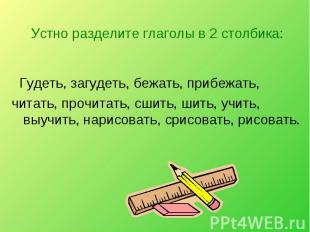 Устно разделите глаголы в 2 столбика: Гудеть, загудеть, бежать, прибежать, читат