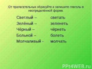 От прилагательных образуйте и запишите глаголы в неопределённой форме. Светлый –