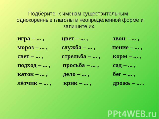 Подберите к именам существительным однокоренные глаголы в неопределённой форме и запишите их. игра – ... , цвет – ... , звон – ... , мороз – ... , служба – ... , пение – ... , свет – ... , стрельба – ... , корм – ... , подход – ... , просьба – ... ,…