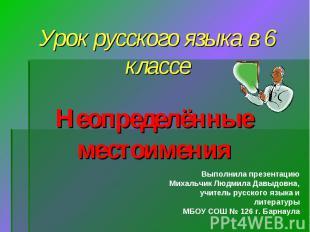 Урок русского языка в 6 классе Неопределённые местоимения Выполнила презентацию