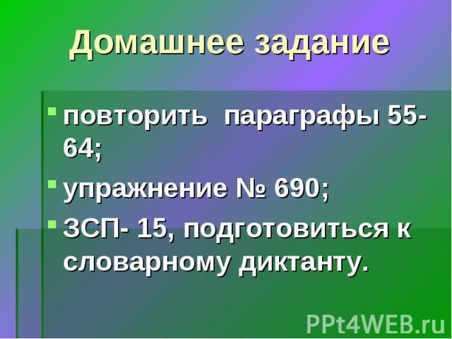 Домашнее задание повторить параграфы 55-64; упражнение № 690; ЗСП- 15, подготовиться к словарному диктанту.