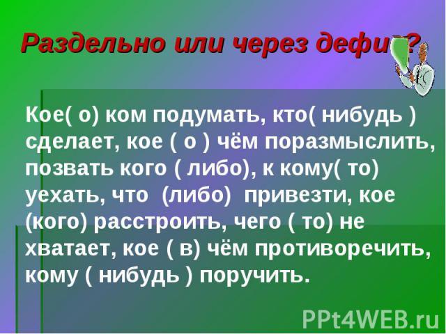 Раздельно или через дефис? Кое( о) ком подумать, кто( нибудь ) сделает, кое ( о ) чём поразмыслить, позвать кого ( либо), к кому( то) уехать, что (либо) привезти, кое (кого) расстроить, чего ( то) не хватает, кое ( в) чём противоречить, кому ( нибуд…
