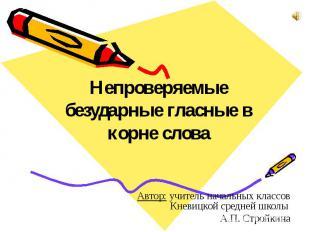 Непроверяемые безударные гласные в корне слова Автор: учитель начальных классов