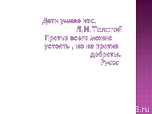Дети умнее нас. Л.Н.Толстой Против всего можно устоять , но не против доброты. Руссо