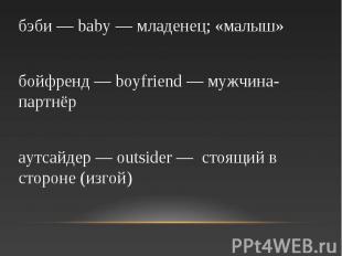 бэби — baby — младенец; «малыш» бойфренд — boyfriend — мужчина-партнёр аутсайдер
