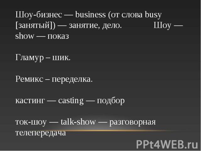 Шоу-бизнес — business (от слова busy [занятый]) — занятие, дело. Шоу — show — показ Гламур – шик. Ремикс – переделка. кастинг — casting — подбор ток-шоу — talk-show — разговорная телепередача
