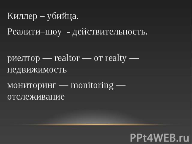 Киллер – убийца. Реалити–шоу - действительность. риелтор — realtor — от realty — недвижимость мониторинг — monitoring — отслеживание