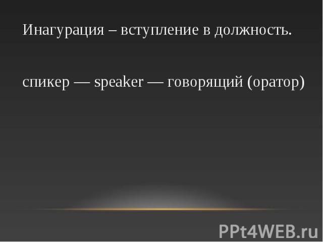 Инагурация – вступление в должность. спикер — speaker — говорящий (оратор)