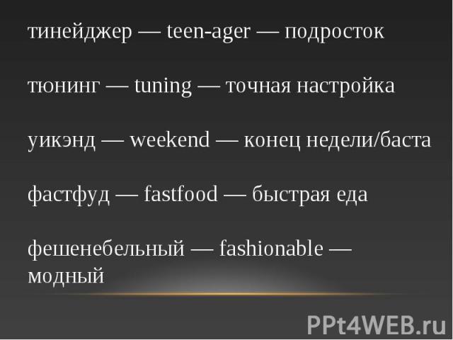 тинейджер — teen-ager — подросток тюнинг — tuning — точная настройка уикэнд — weekend — конец недели/баста фастфуд — fastfood — быстрая еда фешенебельный — fashionable — модный