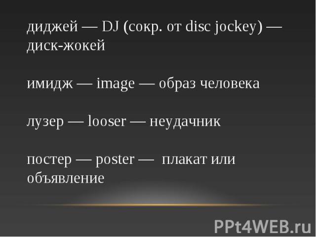диджей — DJ (сокр. от disc jockey) — диск-жокей имидж — image — образ человека лузер — looser — неудачник постер — poster — плакат или объявление