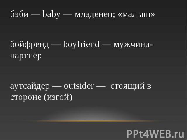 бэби — baby — младенец; «малыш» бойфренд — boyfriend — мужчина-партнёр аутсайдер — outsider — стоящий в стороне (изгой)