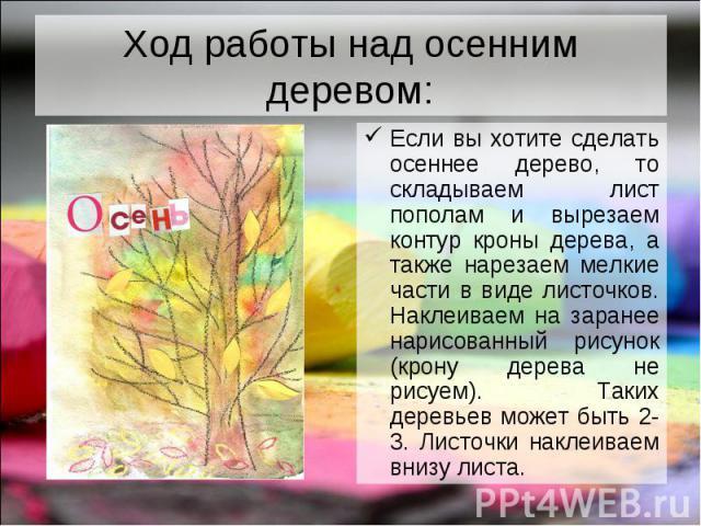 Ход работы над осенним деревом: Если вы хотите сделать осеннее дерево, то складываем лист пополам и вырезаем контур кроны дерева, а также нарезаем мелкие части в виде листочков. Наклеиваем на заранее нарисованный рисунок (крону дерева не рисуем). Та…