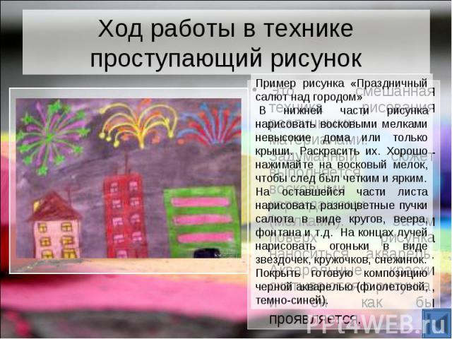 Ход работы в технике проступающий рисунок Пример рисунка «Праздничный салют над городом» В нижней части рисунка нарисовать восковыми мелками невысокие дома или только крыши. Раскрасить их. Хорошо нажимайте на восковый мелок, чтобы след был четким и…