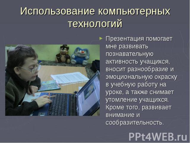Использование компьютерных технологий Презентация помогает мне развивать познавательную активность учащихся, вносит разнообразие и эмоциональную окраску в учебную работу на уроке, а также снимает утомление учащихся. Кроме того, развивает внимание и …